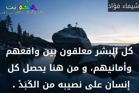 كل البشر معلقون بين واقعهم وأمانيهم، و من هنا يحصل كل إنسان على نصيبه من الكَبَدْ . -شيماء فؤاد