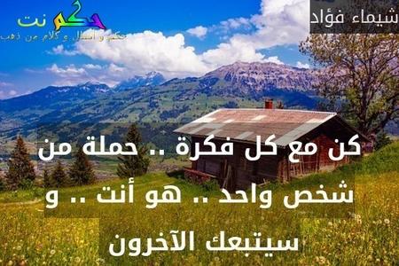 كن مع كل فكرة .. حملة من شخص واحد .. هو أنت .. و سيتبعك الآخرون -شيماء فؤاد