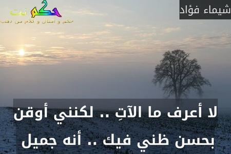لا أعرف ما الآتِ .. لكنني أوقن بحسن ظني فيك .. أنه جميل -شيماء فؤاد