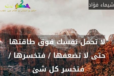 لا تحمل نفسك فوق طاقتها حتى لا تضعفها / فتخسرها / فتخسر كل شئ -شيماء فؤاد