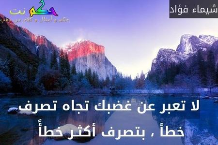 لا تعبر عن غضبك تجاه تصرف خطأ ، بتصرف أكثـر خطأً -شيماء فؤاد