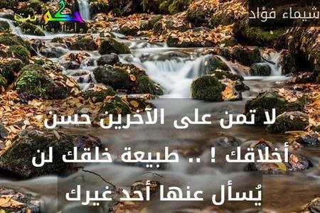 لا تمن على الآخرين حسن أخلاقك ! .. طبيعة خلقك لن يُسأل عنها أحد غيرك -شيماء فؤاد