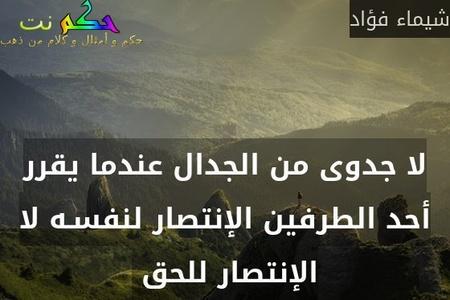 لا جدوى من الجدال عندما يقرر أحد الطرفين الإنتصار لنفسـه لا الإنتصار للحق -شيماء فؤاد