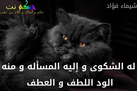 له الشكوى و إليه المسأله و منه الود اللطف و العطف -شيماء فؤاد