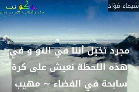 مجرد تخيل أننا في التو و في هذه اللحظة نعيش على كرة سابحة في الفضاء ~ مهيب -شيماء فؤاد