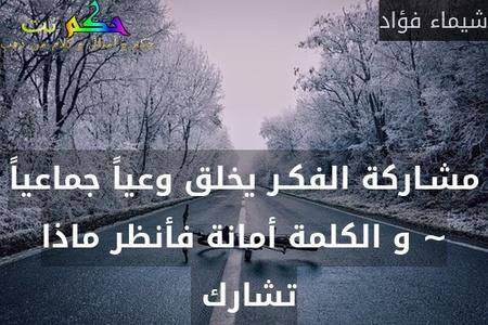 مشـاركة الفكـر يخلق وعياً جماعياً ~ و الكلمة أمانة فأنظر ماذا تشارك -شيماء فؤاد
