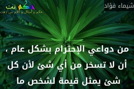 من دواعي الإحترام بشكل عام ، أن لا تسخر من أي شئ لأن كل شئ يمثل قيمة لشخص ما -شيماء فؤاد