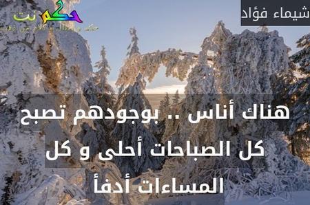 هناك أناس .. بوجودهم تصبح كل الصباحات أحلى و كل المساءات أدفأ -شيماء فؤاد