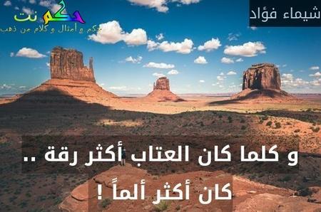 و كلما كان العتاب أكثر رقة .. كان أكثر ألماً ! -شيماء فؤاد