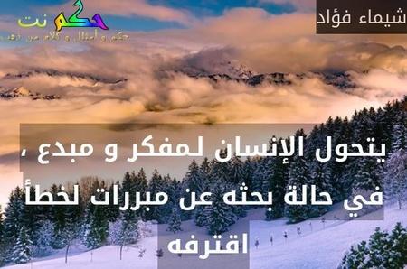 يتحول الإنسان لـمفكر و مبدع ، في حالة بحثه عن مبررات لخطأ اقترفه -شيماء فؤاد