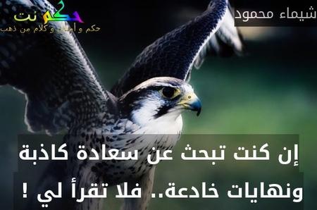 إن كنت تبحث عن سعادة كاذبة ونهايات خادعة.. فلا تقرأ لي ! -شيماء محمود