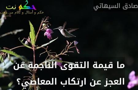 ما قيمة التقوى الناجمة عن العجز عن ارتكاب المعاصي؟ -صادق السيهاتي