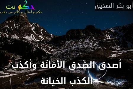 أصدق الصِّدق الأمَانَة وأكذب الكذب الخيانة-أبو بكر الصديق
