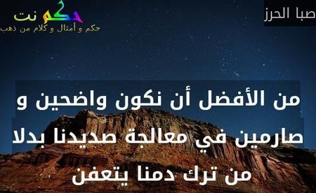 من الأفضل أن نكون واضحين و صارمين في معالجة صديدنا بدلا من ترك دمنا يتعفن -صبا الحرز