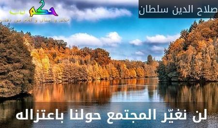 لن نغيّر المجتمع حولنا باعتزاله -صلاح الدين سلطان