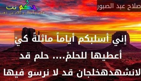 إني أسلبكم أياماً ماثلةً كيْ أعطيها للحلمْ.... حلم قد لانشهدهخلجان قد لا نرسو فيها -صلاح عبد الصبور