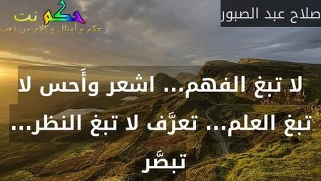 لا تبغ الفهم... اشعر وأَحس لا تبغ العلم... تعرَّف لا تبغ النظر... تبصَّر -صلاح عبد الصبور