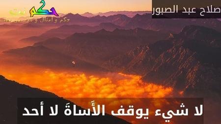 لا شيء يوقف الأَساةَ لا أحد -صلاح عبد الصبور