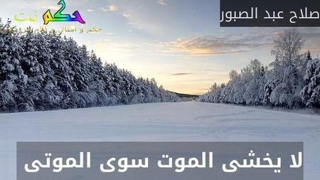 لا يخشى الموت سوى الموتى -صلاح عبد الصبور