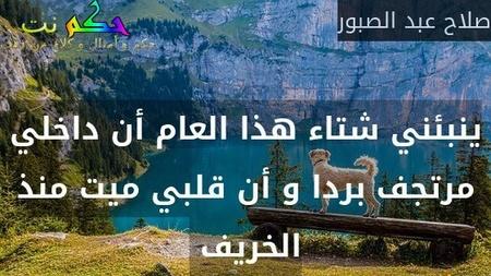 ينبئني شتاء هذا العام أن داخلي مرتجف بردا و أن قلبي ميت منذ الخريف -صلاح عبد الصبور