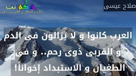 العرب كانوا و لا يزالون فى الدم و القربى ذوى رحم.. و فى الطغيان و الاستبداد إخواناً! -صلاح عيسى