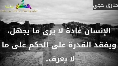 الإنسان عادة لا يرى ما يجهل، ويفقد القدرة على الحكم على ما لا يعرف. -طارق حجي