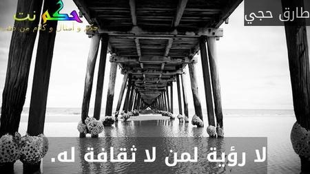 لا رؤية لمن لا ثقافة له. -طارق حجي