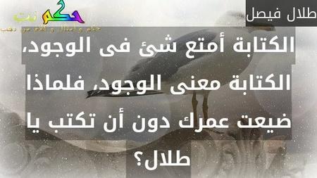 الكتابة أمتع شئ فى الوجود، الكتابة معنى الوجود، فلماذا ضيعت عمرك دون أن تكتب يا طلال؟ -طلال فيصل