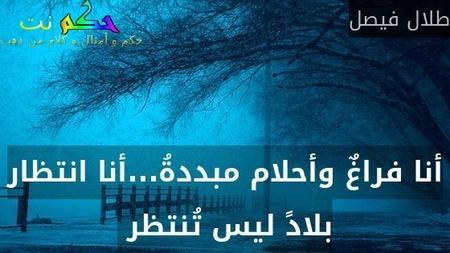 أنا فراغٌ وأحلام مبددةُ...أنا انتظار بلادً ليس تُنتظر -طلال فيصل