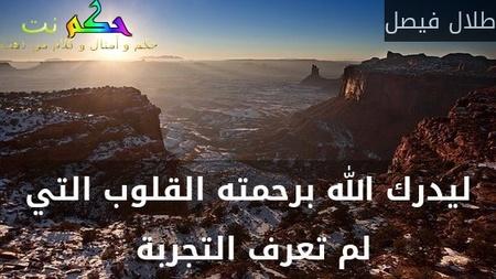 ليدرك الله برحمته القلوب التي لم تعرف التجربة -طلال فيصل