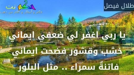 يا ربي اغفر لي ضعفي ايماني خشب وقشور فضحت ايماني فاتنةٌ سمراء .. مثل البلور -طلال فيصل
