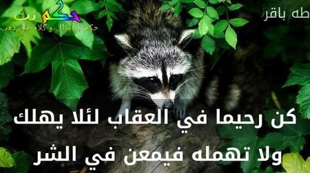 كن رحيما في العقاب لئلا يهلك ولا تهمله فيمعن في الشر -طه باقر