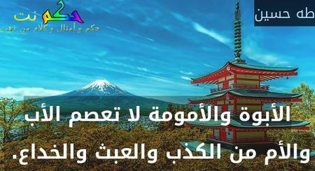 الأبوة والأمومة لا تعصم الأب والأم من الكذب والعبث والخداع. -طه حسين
