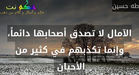 الآمال لا تصدق أصحابها دائماً، وإنما تكذبهم في كثير من الأحيان -طه حسين