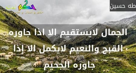 الجمال لايستقيم الا اذا جاوره القبح والنعيم لايكمل الا إذا جاوره الجحيم -طه حسين