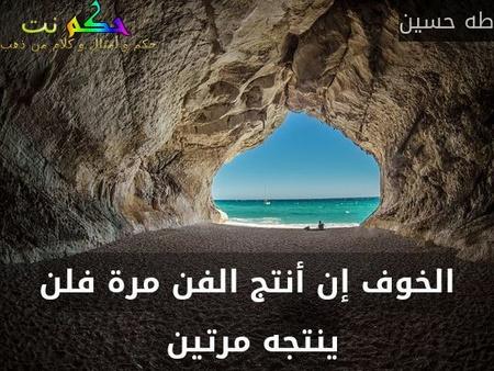 الخوف إن أنتج الفن مرة فلن ينتجه مرتين -طه حسين