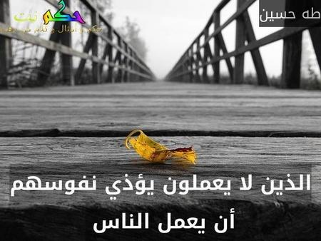 الذين لا يعملون يؤذي نفوسهم أن يعمل الناس -طه حسين