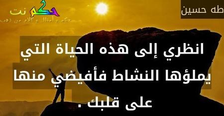انظري إلى هذه الحياة التي يملؤها النشاط فأفيضي منها على قلبك . -طه حسين