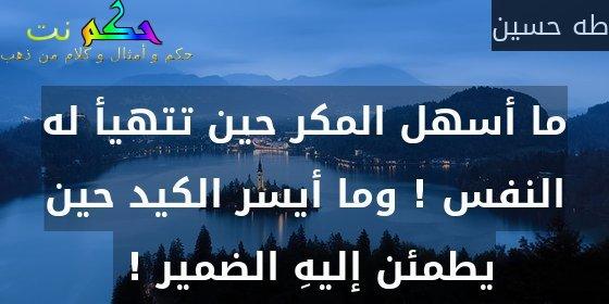 ما أسهل المكر حين تتهيأ له النفس ! وما أيسر الكيد حين يطمئن إليهِ الضمير ! -طه حسين