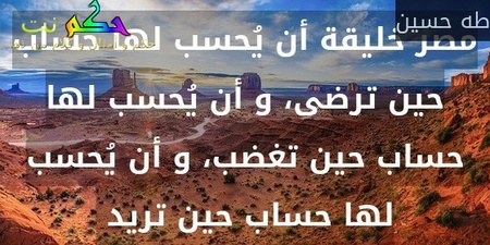 مصر خليقة أن يُحسب لها حساب حين ترضى، و أن يُحسب لها حساب حين تغضب، و أن يُحسب لها حساب حين تريد -طه حسين