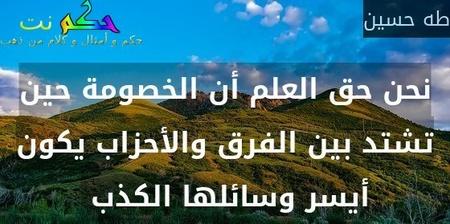 نحن حق العلم أن الخصومة حين تشتد بين الفرق والأحزاب يكون أيسر وسائلها الكذب -طه حسين