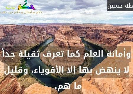 وأمانة العلم كما تعرف ثقيلة جداً لا ينهض بها إلا الأقوياء، وقليل ما هم. -طه حسين