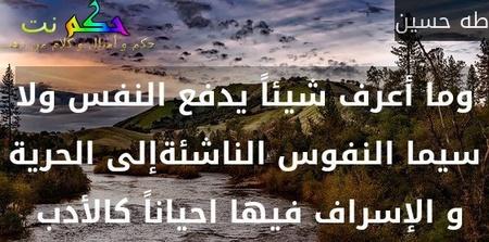 وما أعرف شيئاً يدفع النفس ولا سيما النفوس الناشئةإلى الحرية و الإسراف فيها احياناً كالأدب -طه حسين