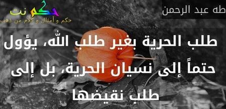 طلب الحرية بغير طلب الله، يؤول حتماً إلى نسيان الحرية، بل إلى طلب نقيضها -طه عبد الرحمن