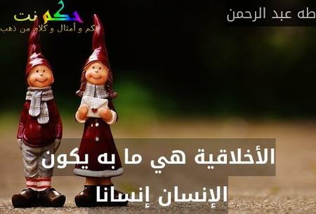 الأخلاقية هي ما به يكون الإنسان إنسانا -طه عبد الرحمن