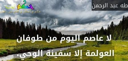 لا عاصم اليوم من طوفان العولمة إلا سفينة الوحي. -طه عبد الرحمن