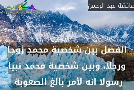 الفصل بين شخصية محمد زوجاً ورجلا، وبين شخصية محمد نبياً رسولا انه لأمر بالغ الصعوبة -عائشة عبد الرحمن