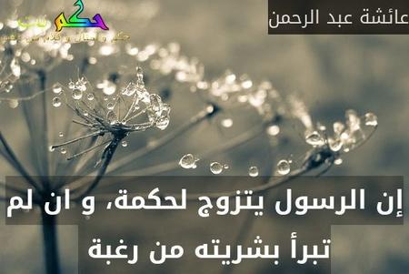 إن الرسول يتزوج لحكمة، و ان لم تبرأ بشريته من رغبة -عائشة عبد الرحمن