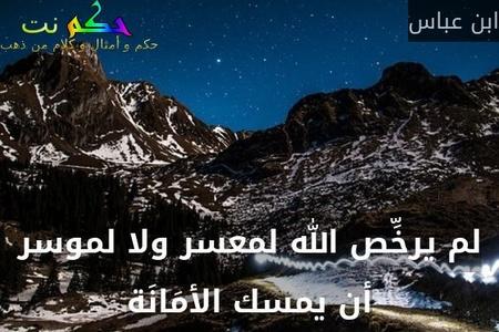 لم يرخِّص الله لمعسر ولا لموسر أن يمسك الأمَانَة-ابن عباس