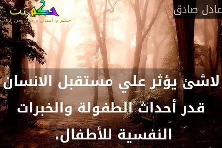 لاشئ يؤثر علي مستقبل الانسان قدر أحداث الطفولة والخبرات النفسية للأطفال. -عادل صادق